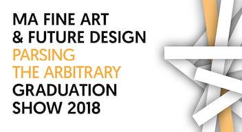 'Parsing the Arbitrary': MA Fine Art and MA Future Design exhibition 2018
